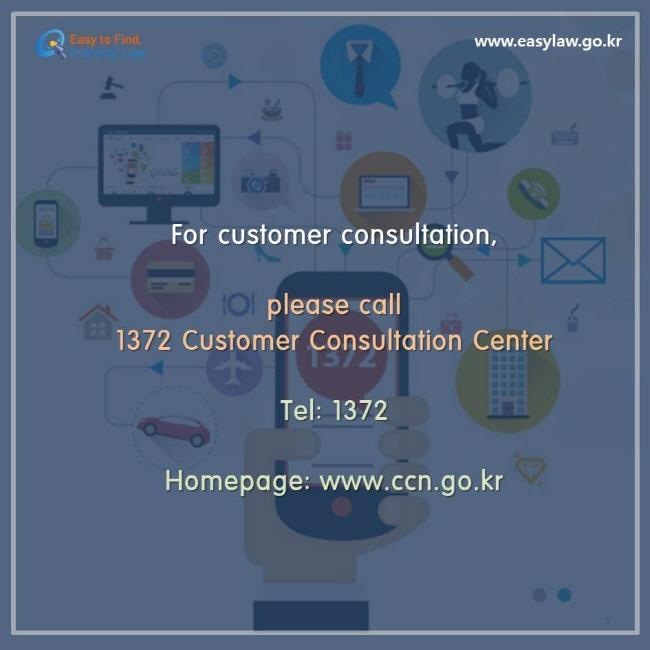 For customer consultation, please call 1372 Customer Consultation Center Tel: 1372, Homepage: www.ccn.go.kr